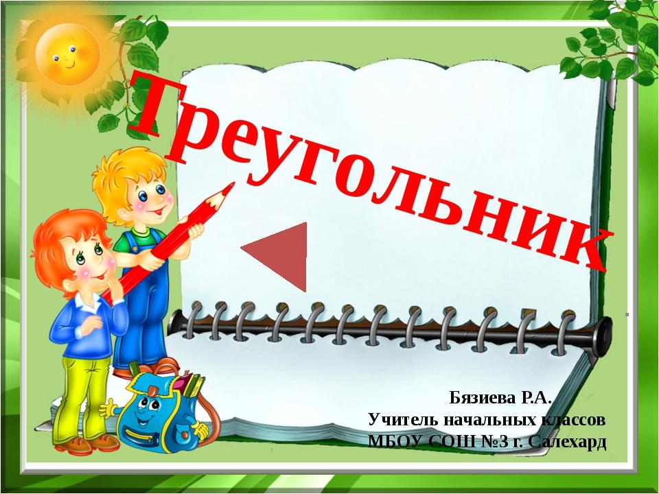 Треугольник . Бязиева Р.А. Учитель начальных классов МБОУ СОШ №3 г. Салехард