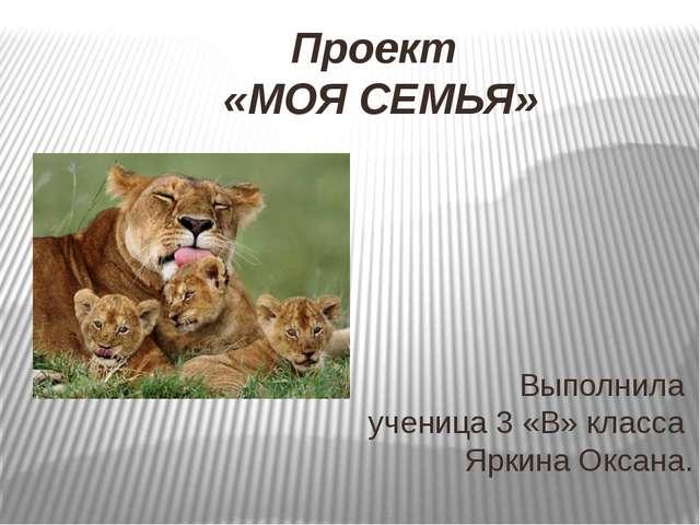 Проект «МОЯ СЕМЬЯ» Выполнила ученица 3 «В» класса Яркина Оксана.