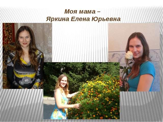 Моя мама – Яркина Елена Юрьевна