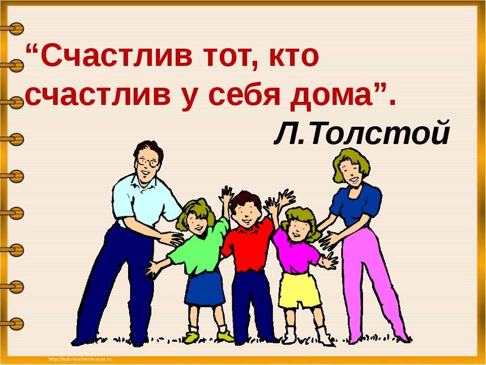"""""""Счастлив тот, кто счастлив у себя дома"""". Л.Толстой"""