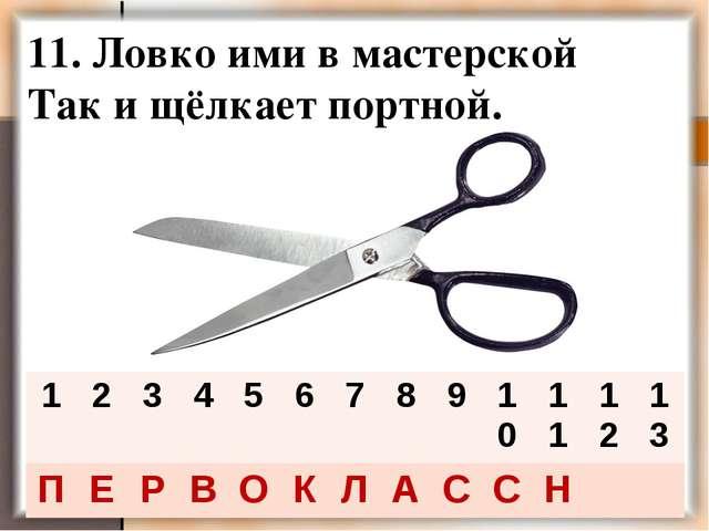 11. Ловко ими в мастерской Так и щёлкает портной. 123456789101112...