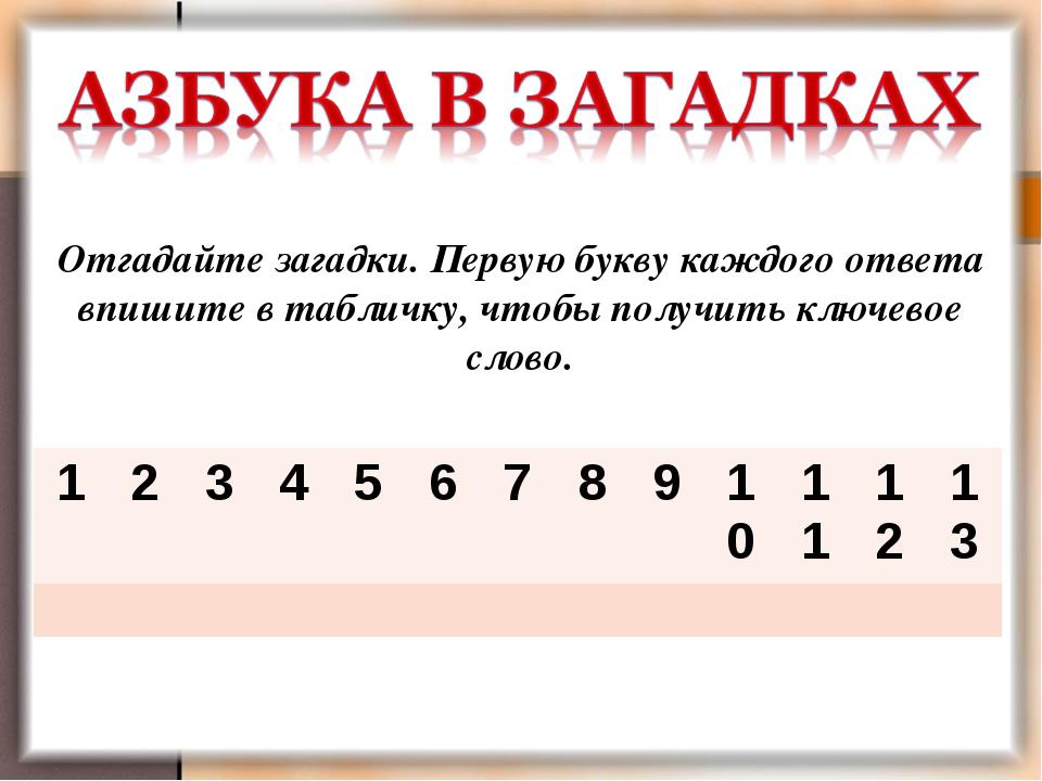 Отгадайте загадки. Первую букву каждого ответа впишите в табличку, чтобы полу...