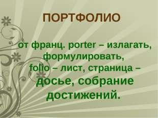 ПОРТФОЛИО от франц. porter – излагать, формулировать, folio – лист, страница