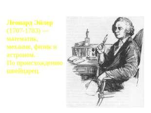 Леонард Эйлер (1707-1783) — математик, механик, физик и астроном. По происхож