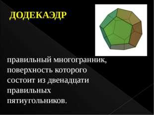 ДОДЕКАЭДР правильный многогранник, поверхность которого состоит из двенадцати