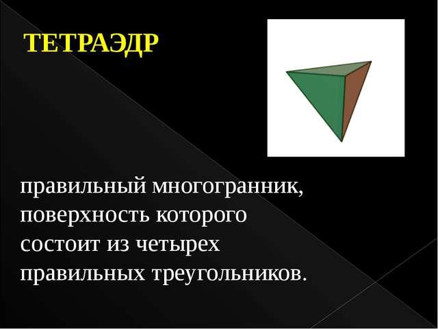 правильный многогранник, поверхность которого состоит из четырех правильных т...