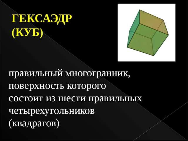 правильный многогранник, поверхность которого состоит из шести правильных чет...