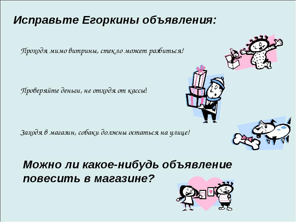 Исправьте Егоркины объявления: Проходя мимо витрины, стекло может разбиться!...