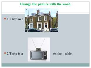 Change the picture with the word. 1. I live in a house. 2.There is a TV set o