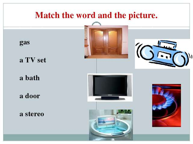 Match the word and the picture. gas a TV set a bath a door a stereo