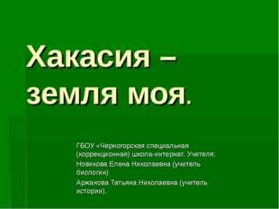 Хакасия – земля моя. ГБОУ «Черногорская специальная (коррекционная) школа-инт