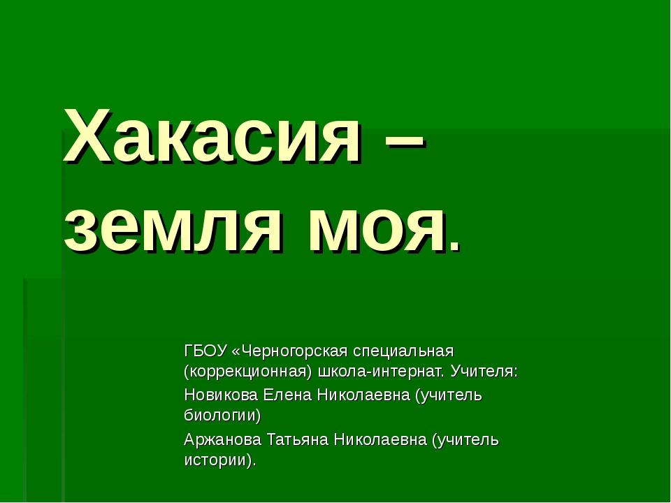Хакасия – земля моя. ГБОУ «Черногорская специальная (коррекционная) школа-инт...
