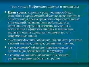 Тема урока: В афинских школах и гимнасиях Цели урока: к концу урока учащиеся