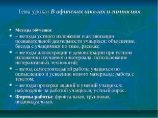 Тема урока: В афинских школах и гимнасиях Методы обучения: – методы устного и