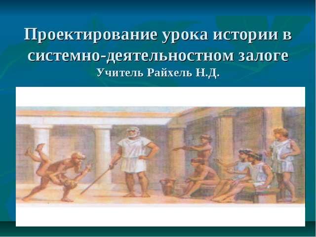 Проектирование урока истории в системно-деятельностном залоге Учитель Райхел...