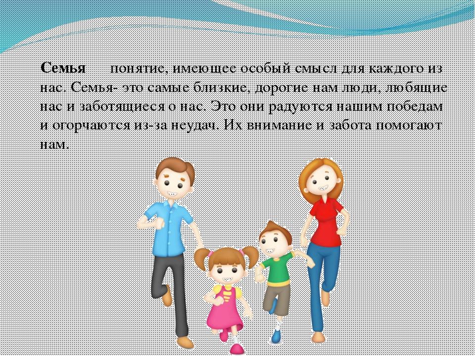 Семья― понятие, имеющее особый смысл для каждого из нас. Семья- это самые бл...