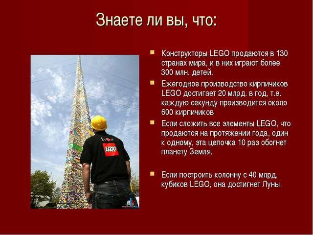 Знаете ли вы, что:  Конструкторы LEGO продаются в 130 странах мира, и в них...