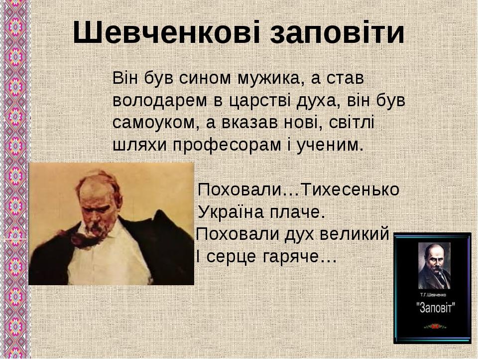 Шевченкові заповіти Він був сином мужика, а став володарем в царстві духа, ві...