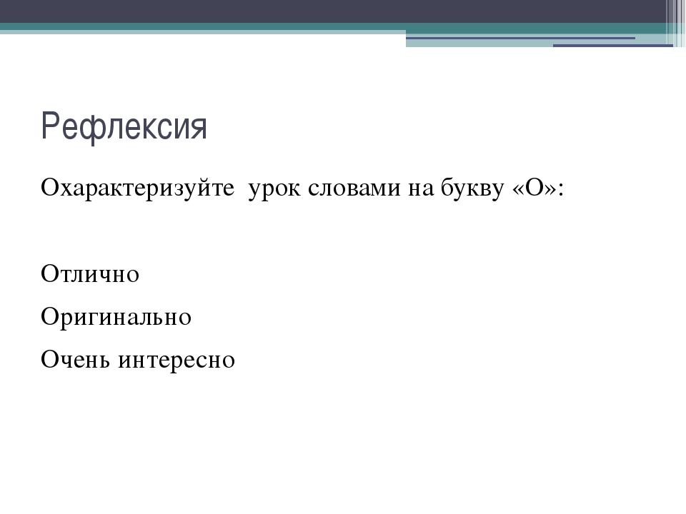 Рефлексия Охарактеризуйте урок словами на букву «О»: Отлично Оригинально Очен...