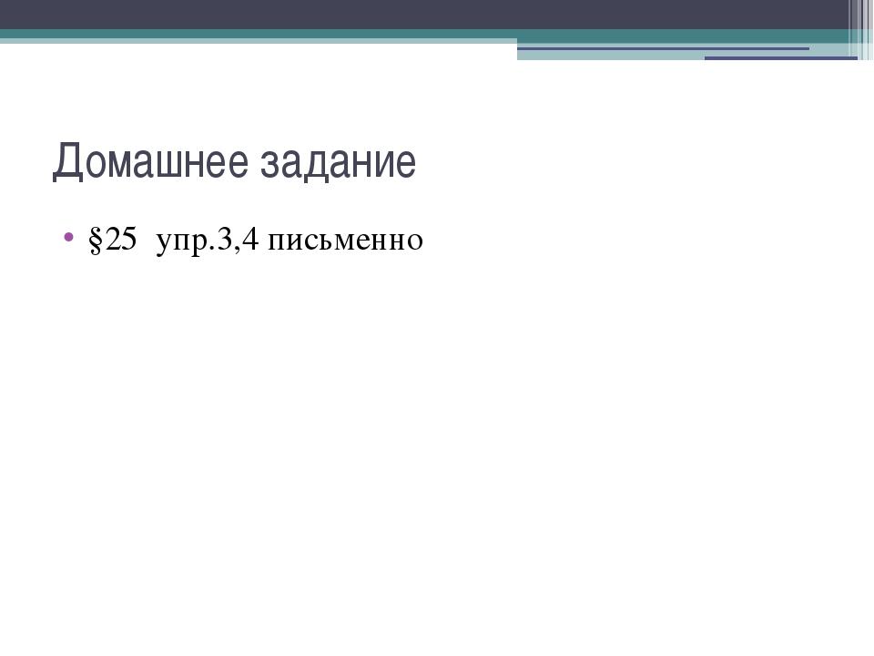 Домашнее задание §25 упр.3,4 письменно