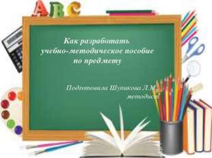 Как разработать учебно-методическое пособие по предмету Подготовила Шупикова