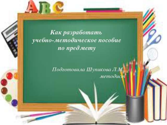 Как разработать учебно-методическое пособие по предмету Подготовила Шупикова...