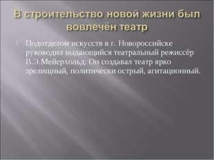 Подотделом искусств в г. Новороссийске руководил выдающийся театральный режис