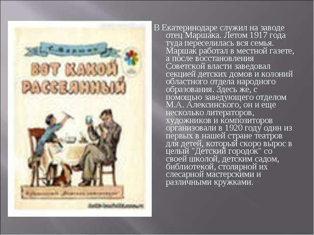 В Екатеринодаре служил на заводе отец Маршака. Летом 1917 года туда пересели...