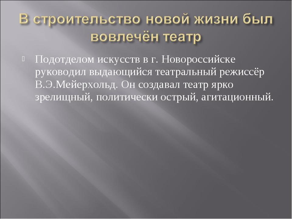 Подотделом искусств в г. Новороссийске руководил выдающийся театральный режис...