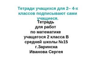 Тетради учащихся для 2– 4-х классов подписывают сами учащиеся. Тетрадь для ра