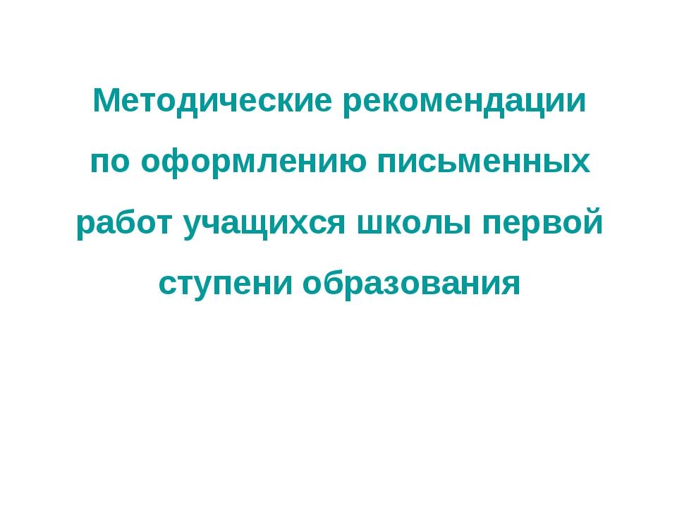 Методические рекомендации по оформлению письменных работ учащихся школы перво...