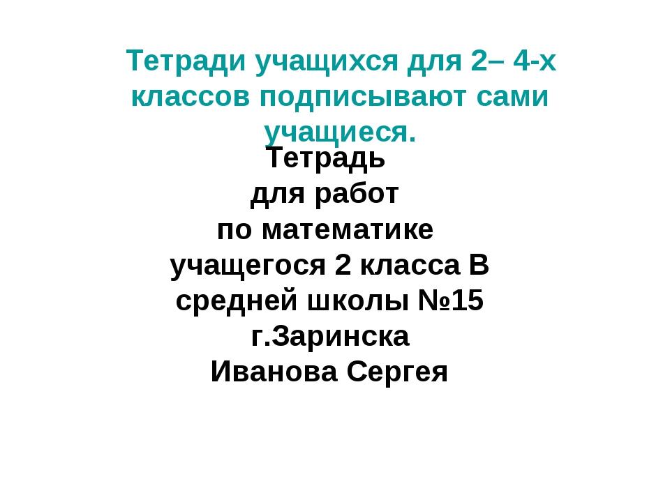 Тетради учащихся для 2– 4-х классов подписывают сами учащиеся. Тетрадь для ра...