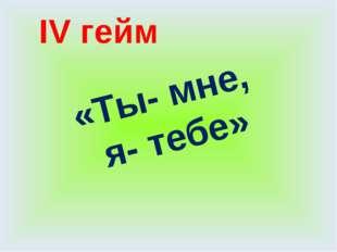 IV гейм «Ты- мне, я- тебе»