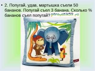 2. Попугай, удав, мартышка съели 50 бананов. Попугай съел 3 банана. Сколько %