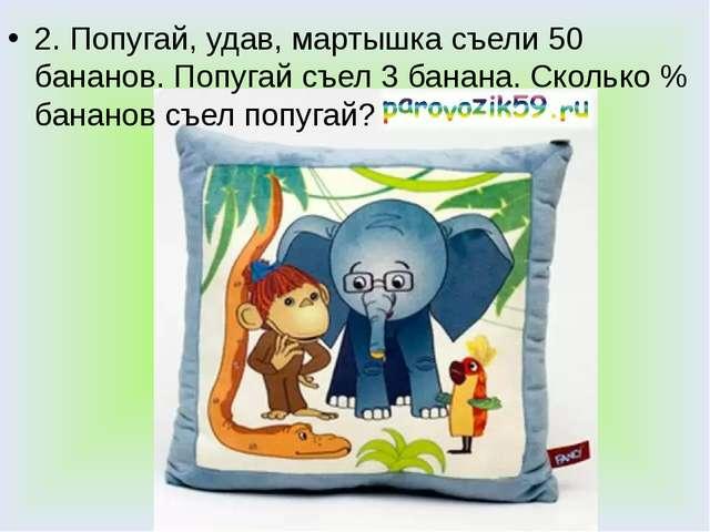 2. Попугай, удав, мартышка съели 50 бананов. Попугай съел 3 банана. Сколько %...