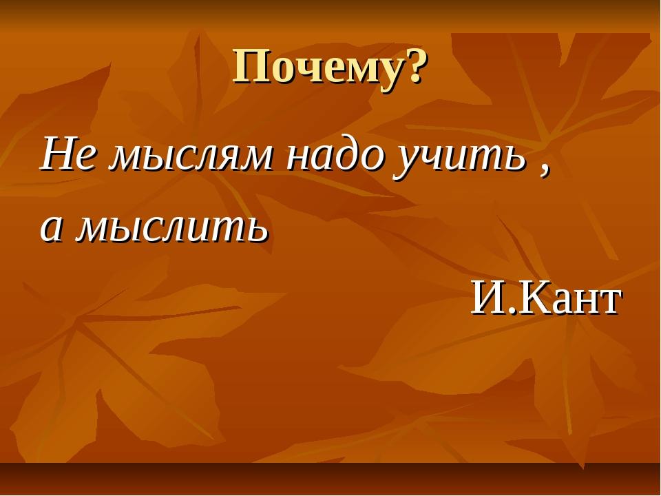 Почему? Не мыслям надо учить , а мыслить И.Кант