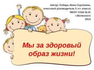 Мы за здоровый образ жизни! Автор: Лобарь Инна Сергеевна, классный руководите