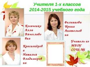 Учителя 1-х классов 2014-2015 учебного года Косаченко Алла Вячеславовна Филип