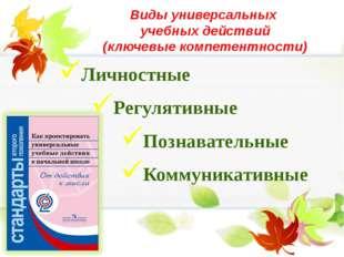 Виды универсальных учебных действий (ключевые компетентности) Личностные Регу