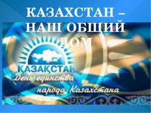 КАЗАХСТАН – НАШ ОБЩИЙ ДОМ