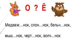 Медвеж…нок, слон…нок, бельч…нок, мыш…нок, черт…нок, волч…нок О ? Ё Королёв Вл