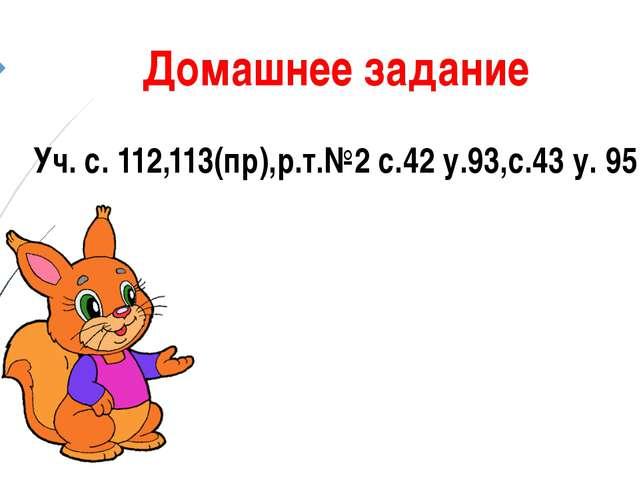 Домашнее задание Уч. с. 112,113(пр),р.т.№2 с.42 у.93,с.43 у. 95
