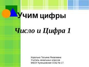 Число и Цифра 1 Учим цифры Королько Татьяна Яковлевна Учитель начальных класс