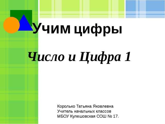 Число и Цифра 1 Учим цифры Королько Татьяна Яковлевна Учитель начальных класс...
