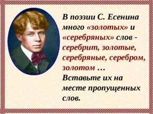 В поэзии С. Есенина много «золотых» и «серебряных» слов - серебрит, золотые,
