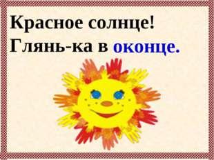 Красное солнце! Глянь-ка в … оконце.