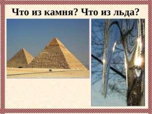 Что из камня? Что из льда?