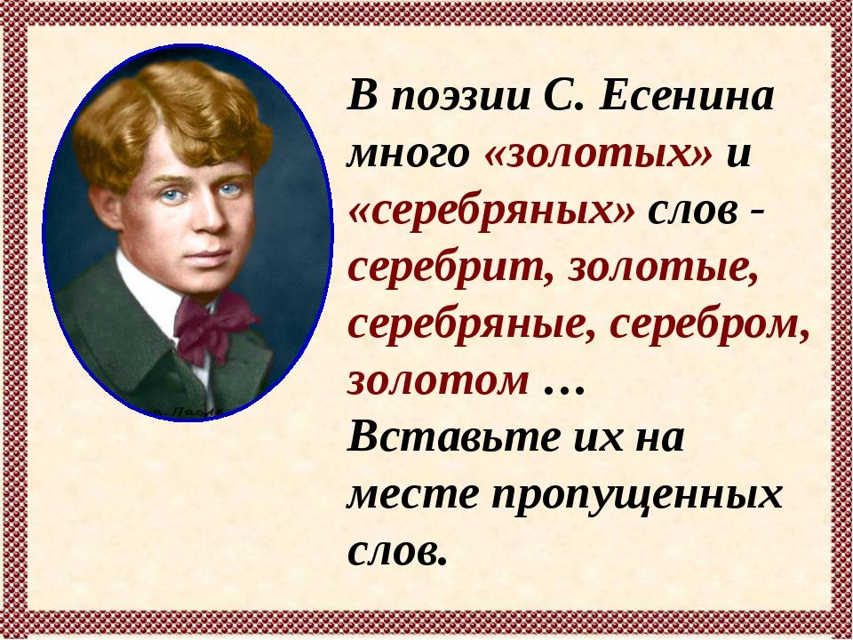 В поэзии С. Есенина много «золотых» и «серебряных» слов - серебрит, золотые,...