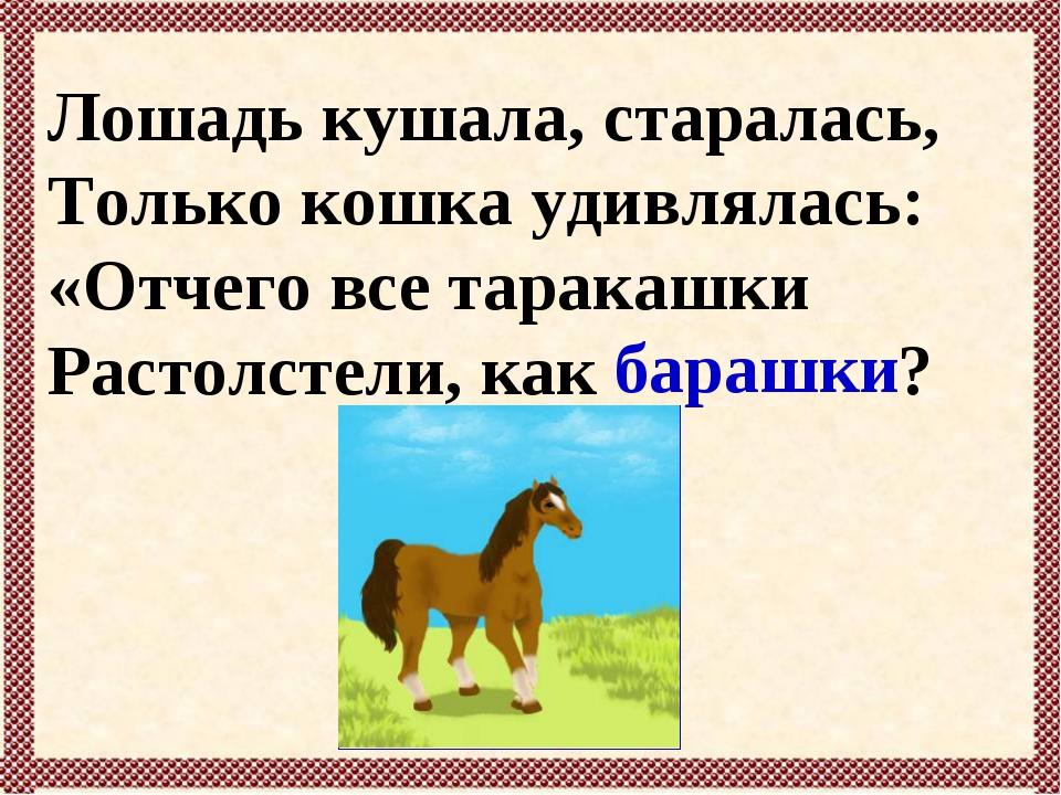 Лошадь кушала, старалась, Только кошка удивлялась: «Отчего все таракашки Раст...