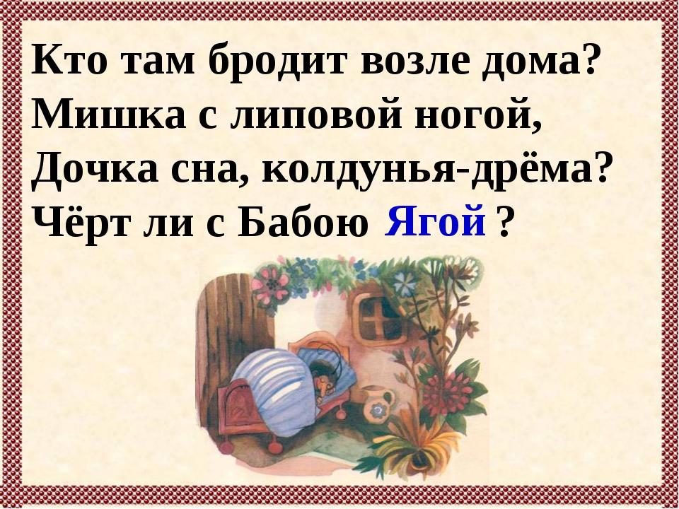 Кто там бродит возле дома? Мишка с липовой ногой, Дочка сна, колдунья-дрёма?...